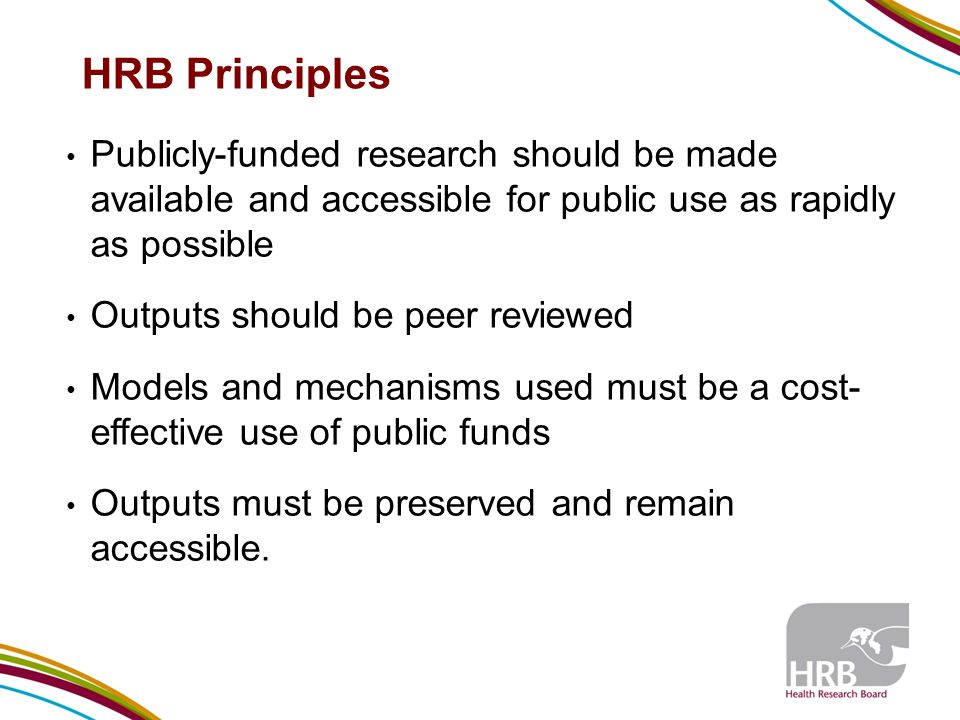 HRB Principles Publicly-funded research should be made available and accessible for public use as rapidly as possible Outputs should be peer reviewed Models and mechanisms used must be a cost- effective use of public funds Outputs must be preserved and remain accessible.
