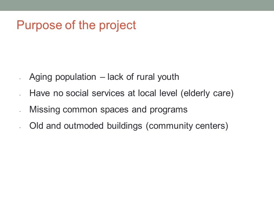 Purpose of the project - Aging population – lack of rural youth - Have no social services at local level (elderly care) - Missing common spaces and pr