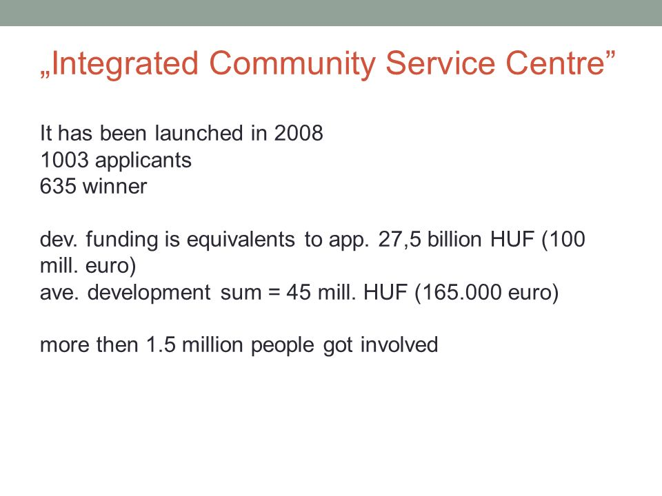 Integrated Community Service Centre It has been launched in 2008 1003 applicants 635 winner dev. funding is equivalents to app. 27,5 billion HUF (100