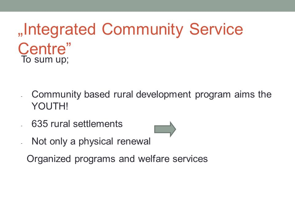 To sum up; - Community based rural development program aims the YOUTH! - 635 rural settlements - Not only a physical renewal Organized programs and we