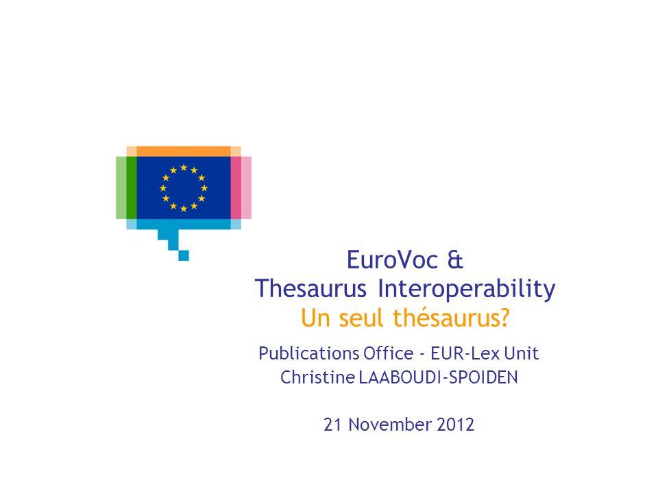 EuroVoc & Thesaurus Interoperability Un seul thésaurus? Publications Office - EUR-Lex Unit Christine LAABOUDI-SPOIDEN 21 November 2012
