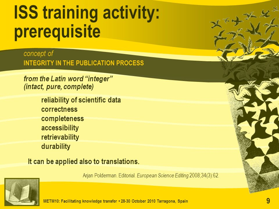 METM10: Facilitating knowledge transfer 28-30 October 2010 Tarragona, Spain 99 concept of INTEGRITY IN THE PUBLICATION PROCESS ISS training activity:
