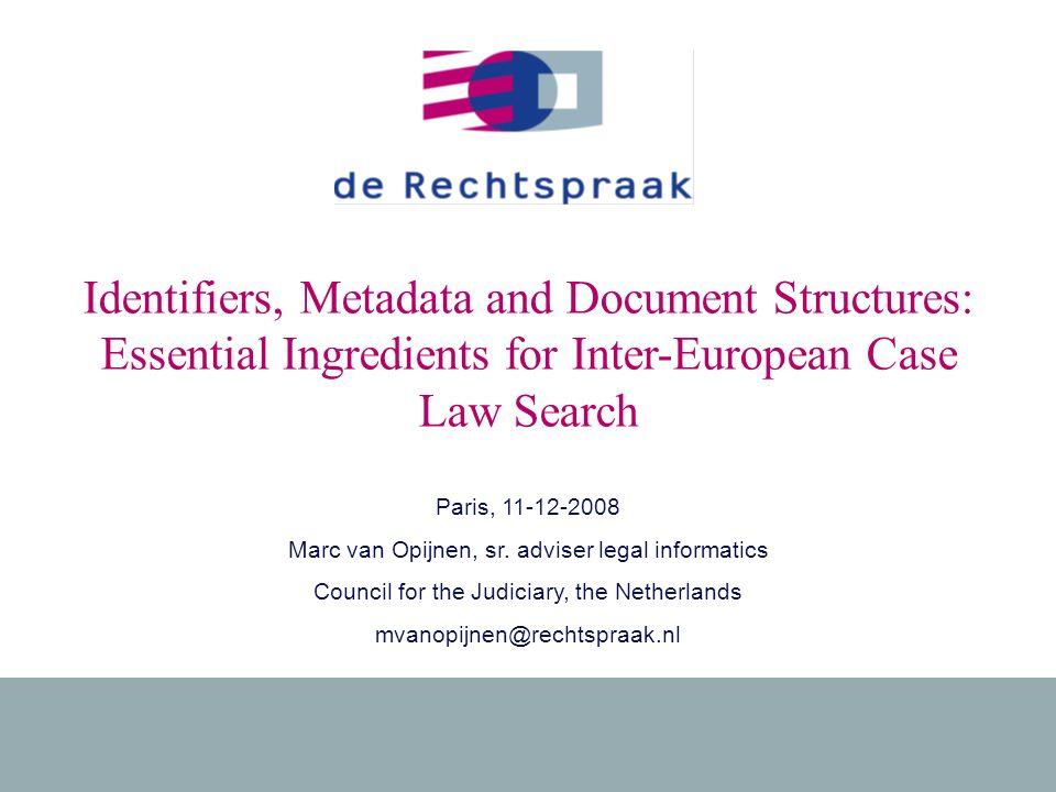1 11-12-2008Ingredients for Inter-European Case Law Search Identifiers, Metadata and Document Structures: Essential Ingredients for Inter-European Case Law Search Paris, 11-12-2008 Marc van Opijnen, sr.