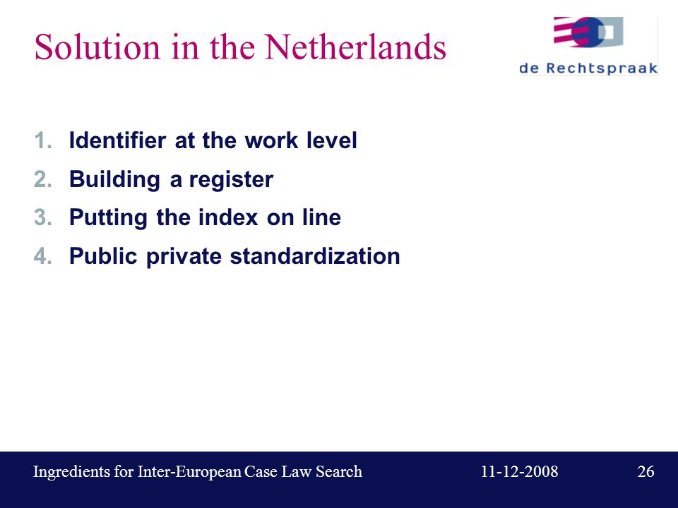 26 11-12-2008Ingredients for Inter-European Case Law Search Solution in the Netherlands 1.Identifier at the work level 2.Building a register 3.Putting the index on line 4.Public private standardization