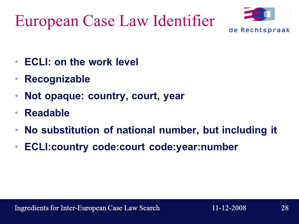 28 11-12-2008Ingredients for Inter-European Case Law Search European Case Law Identifier ECLI: on the work level Recognizable Not opaque: country, court, year Readable No substitution of national number, but including it ECLI:country code:court code:year:number