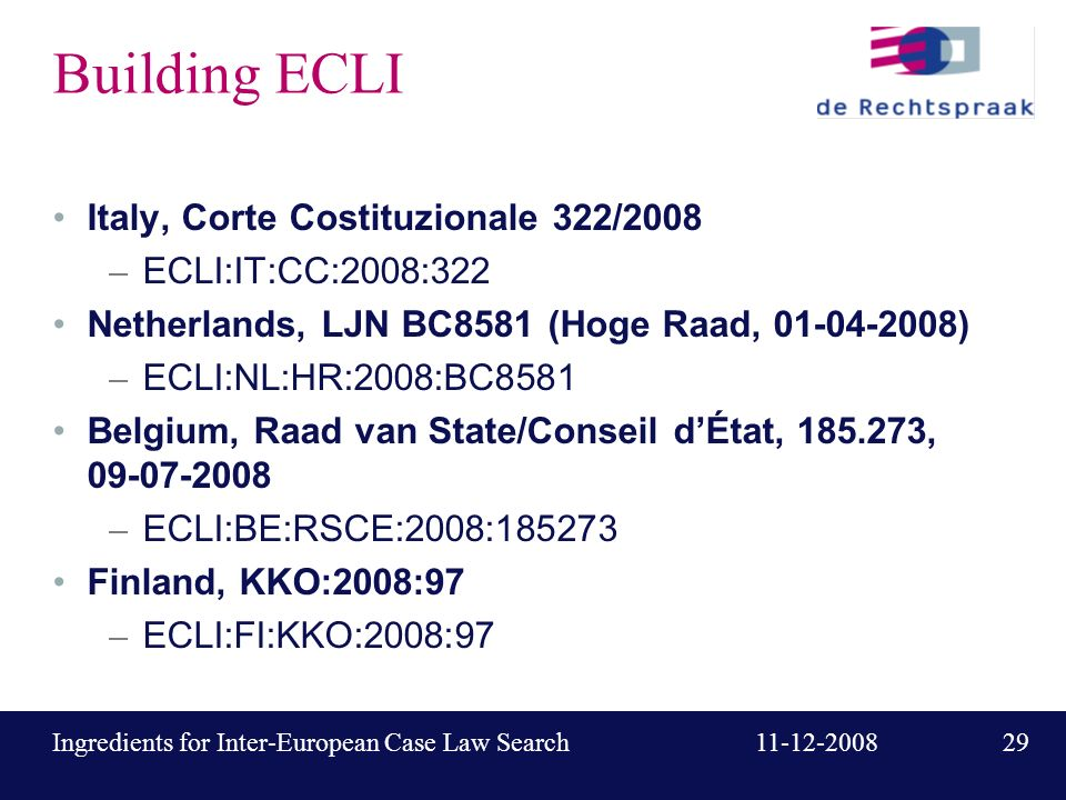 29 11-12-2008Ingredients for Inter-European Case Law Search Building ECLI Italy, Corte Costituzionale 322/2008 – ECLI:IT:CC:2008:322 Netherlands, LJN BC8581 (Hoge Raad, 01-04-2008) – ECLI:NL:HR:2008:BC8581 Belgium, Raad van State/Conseil dÉtat, 185.273, 09-07-2008 – ECLI:BE:RSCE:2008:185273 Finland, KKO:2008:97 – ECLI:FI:KKO:2008:97