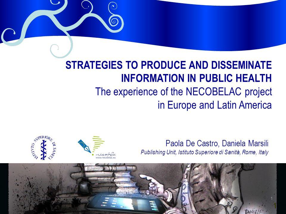 1 Paola De Castro, Daniela Marsili Publishing Unit, Istituto Superiore di Sanità, Rome, Italy STRATEGIES TO PRODUCE AND DISSEMINATE INFORMATION IN PUBLIC HEALTH The experience of the NECOBELAC project in Europe and Latin America 1