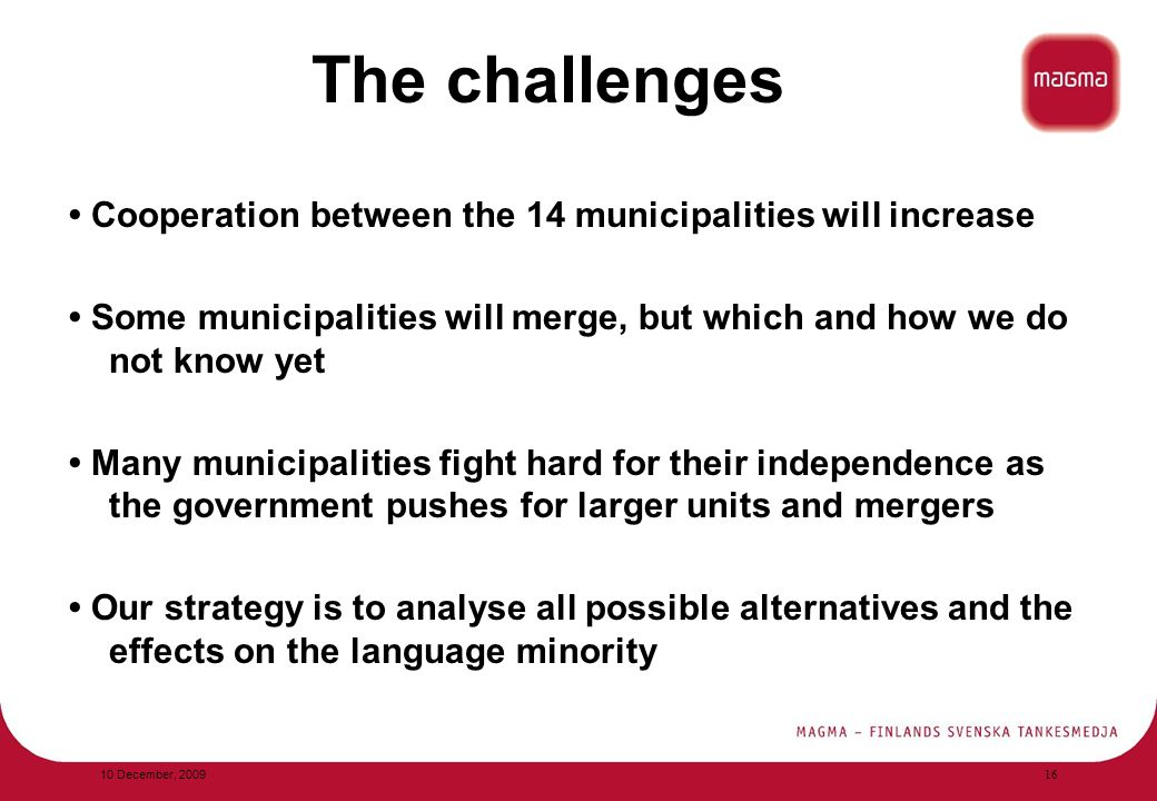 The challenges Cooperation between the 14 municipalities will increase Some municipalities will merge, but which and how we do not know yet Many municipalities fight hard for their independence as the government pushes for larger units and mergers Our strategy is to analyse all possible alternatives and the effects on the language minority 10 December,