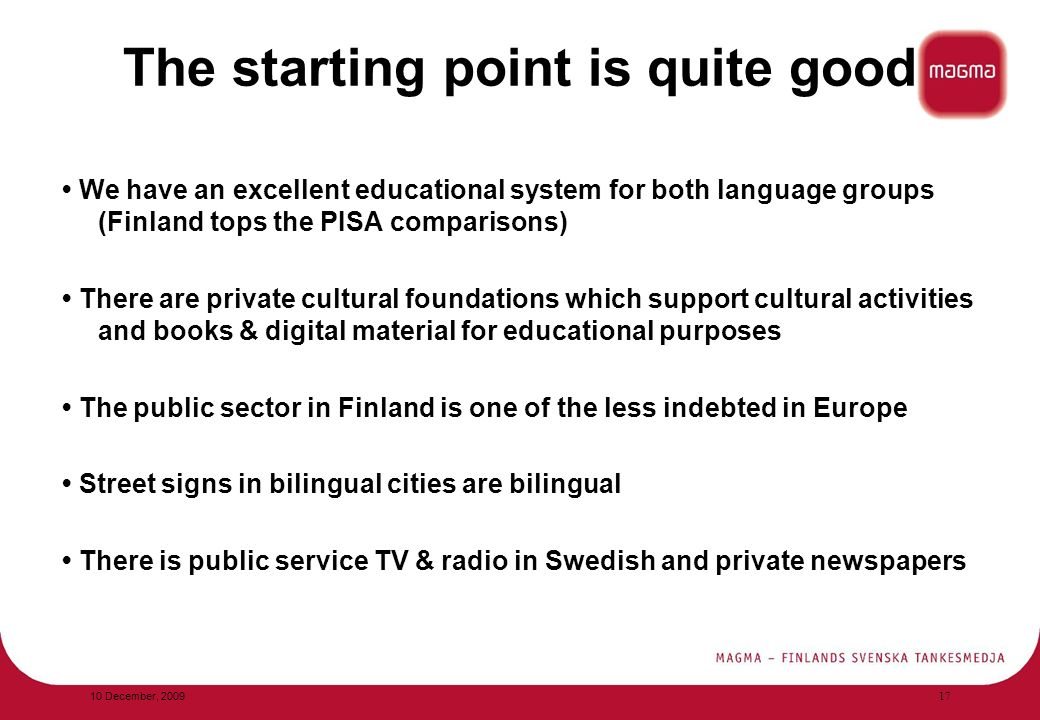 The starting point is quite good We have an excellent educational system for both language groups (Finland tops the PISA comparisons) There are private cultural foundations which support cultural activities and books & digital material for educational purposes The public sector in Finland is one of the less indebted in Europe Street signs in bilingual cities are bilingual There is public service TV & radio in Swedish and private newspapers 10 December, 2009 17