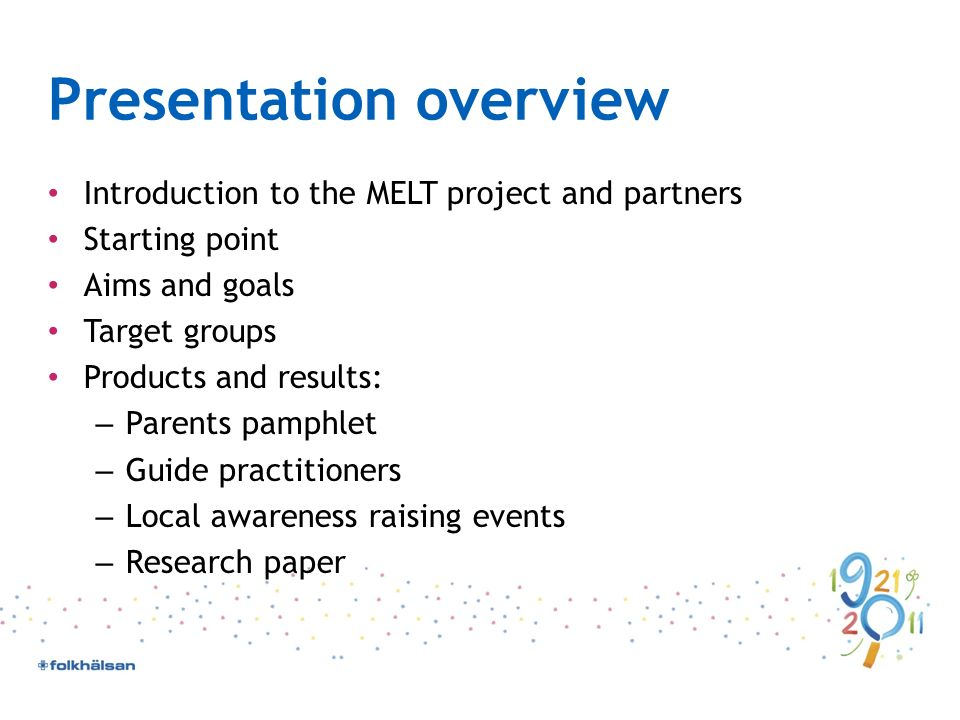 Presentation overview Introduction to the MELT project and partners Starting point Aims and goals Target groups Products and results: – Parents pamphlet – Guide practitioners – Local awareness raising events – Research paper