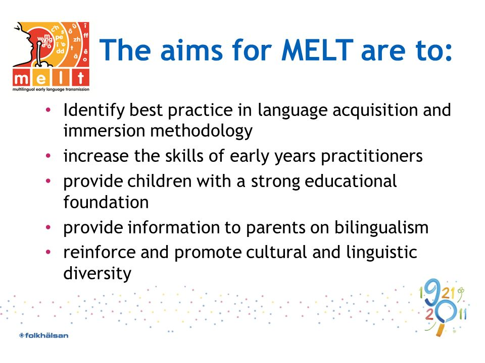 The aims for MELT are to: Identify best practice in language acquisition and immersion methodology increase the skills of early years practitioners provide children with a strong educational foundation provide information to parents on bilingualism reinforce and promote cultural and linguistic diversity