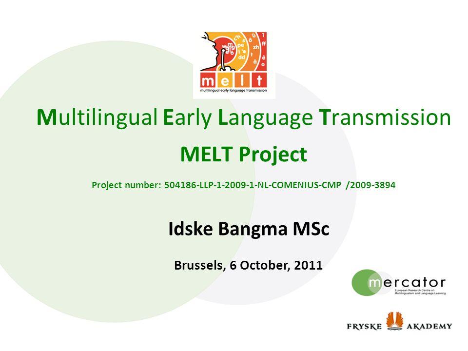Multilingual Early Language Transmission MELT Project Project number: 504186-LLP-1-2009-1-NL-COMENIUS-CMP /2009-3894 Idske Bangma MSc Brussels, 6 Octo