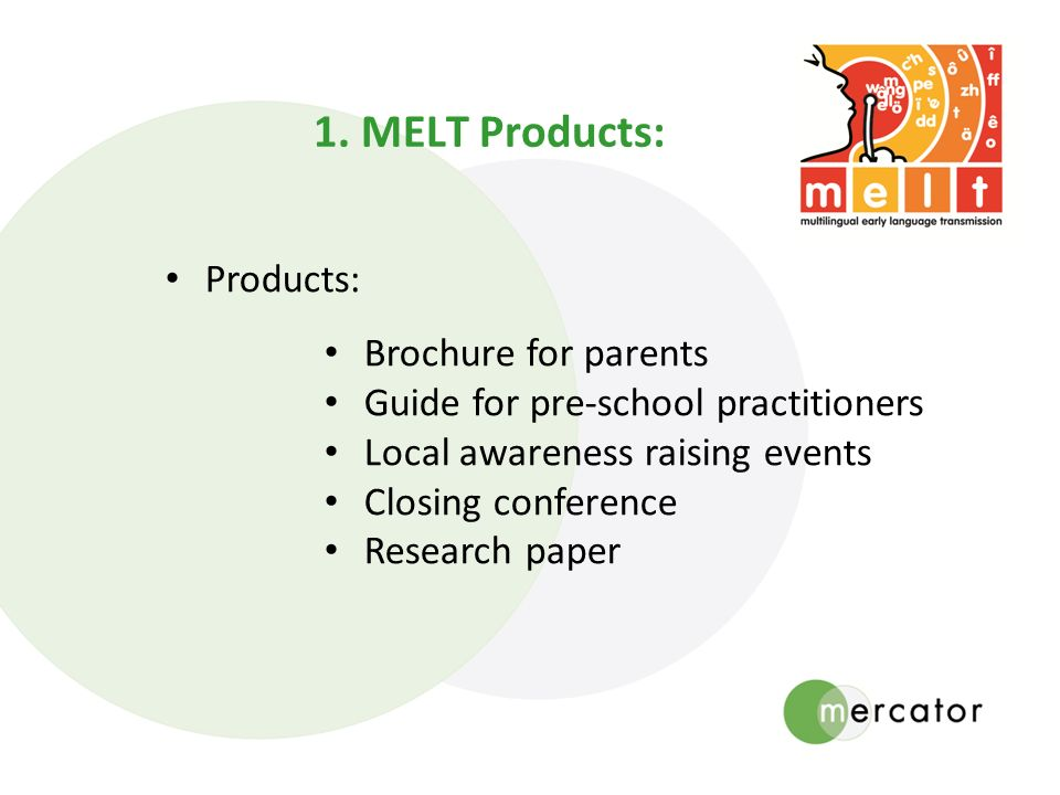1. MELT Products: Products: Brochure for parents Guide for pre-school practitioners Local awareness raising events Closing conference Research paper