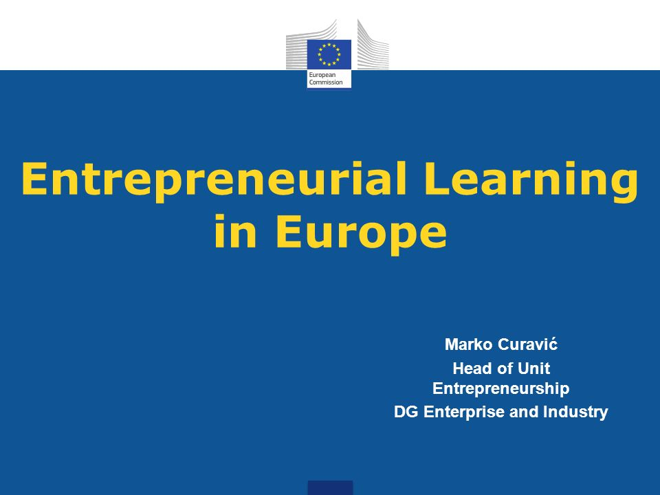 Entrepreneurial Learning in Europe Marko Curavić Head of Unit Entrepreneurship DG Enterprise and Industry