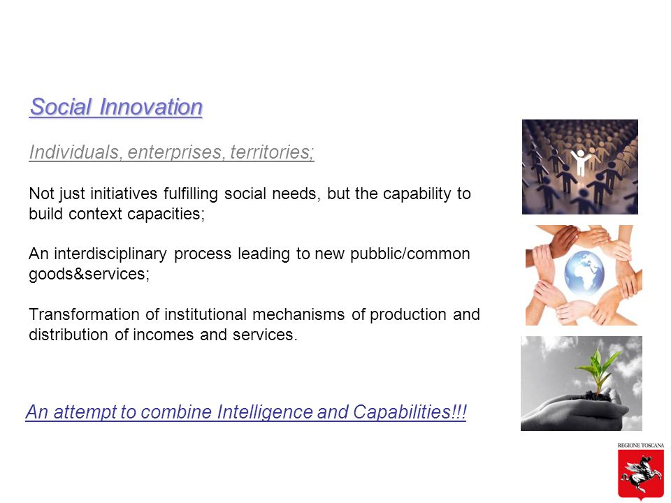 Social Innovation Individuals, enterprises, territories; Not just initiatives fulfilling social needs, but the capability to build context capacities; An interdisciplinary process leading to new pubblic/common goods&services; Transformation of institutional mechanisms of production and distribution of incomes and services.
