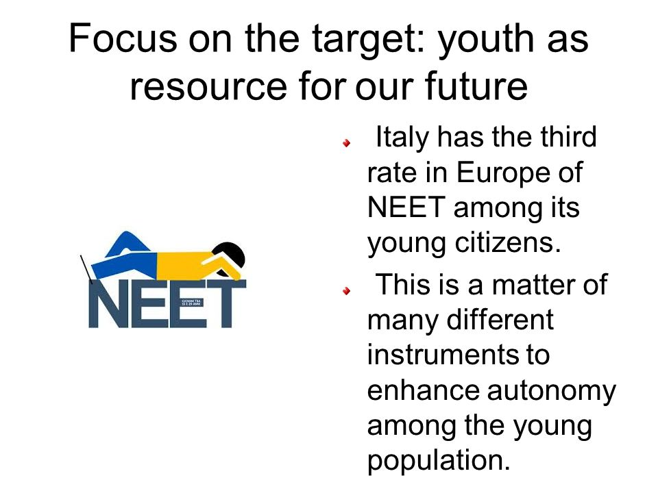 Focus on the target: youth as resource for our future Italy has the third rate in Europe of NEET among its young citizens.
