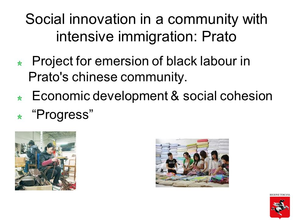 Social innovation in a community with intensive immigration: Prato Project for emersion of black labour in Prato s chinese community.