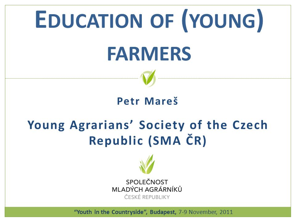 Petr Mareš Young Agrarians' Society of the Czech Republic (SMA ČR) E DUCATION OF ( YOUNG ) FARMERS Youth in the Countryside, Budapest, 7-9 November, 2011