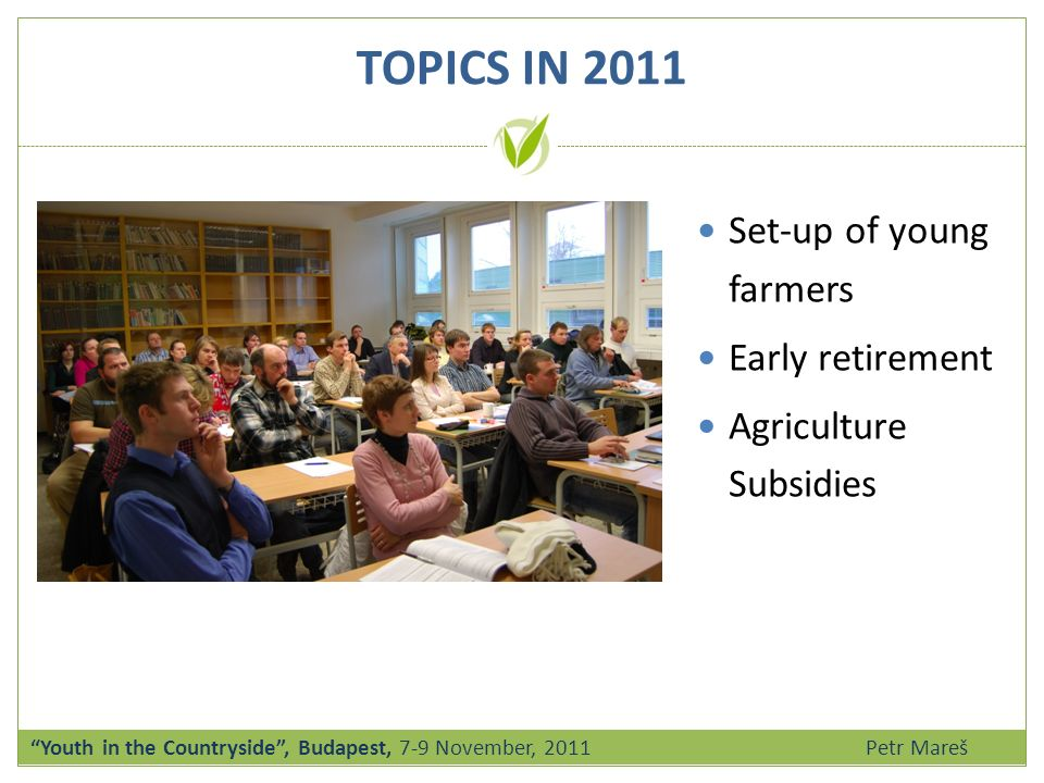 Set-up of young farmers Early retirement Agriculture Subsidies TOPICS IN 2011 Youth in the Countryside, Budapest, 7-9 November, 2011 Petr Mareš