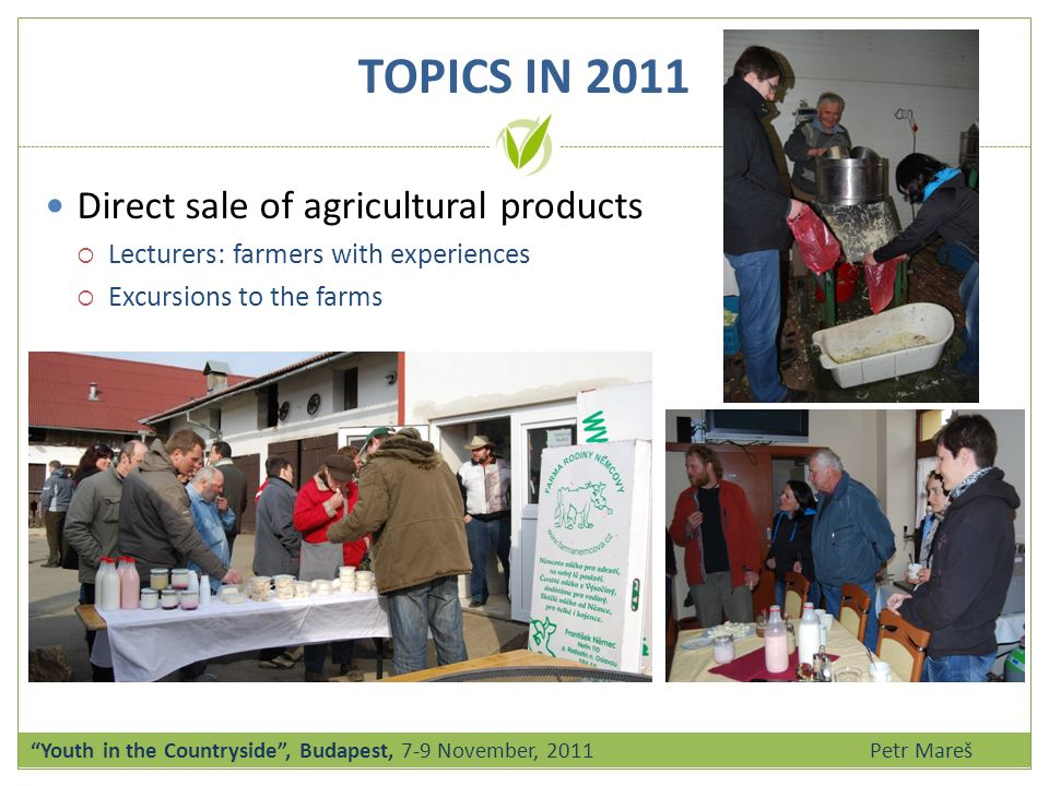 Direct sale of agricultural products Lecturers: farmers with experiences Excursions to the farms Youth in the Countryside, Budapest, 7-9 November, 2011 Petr Mareš TOPICS IN 2011
