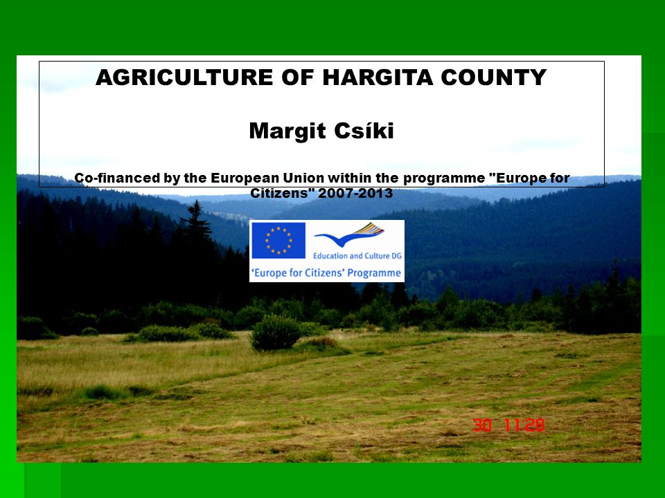 AGRICULTURE OF HARGITA COUNTY Margit Csíki Co-financed by the European Union within the programme Europe for Citizens