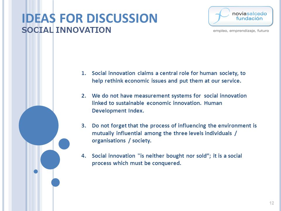 SOCIAL INNOVATION IDEAS FOR DISCUSSION 1.Social innovation claims a central role for human society, to help rethink economic issues and put them at our service.
