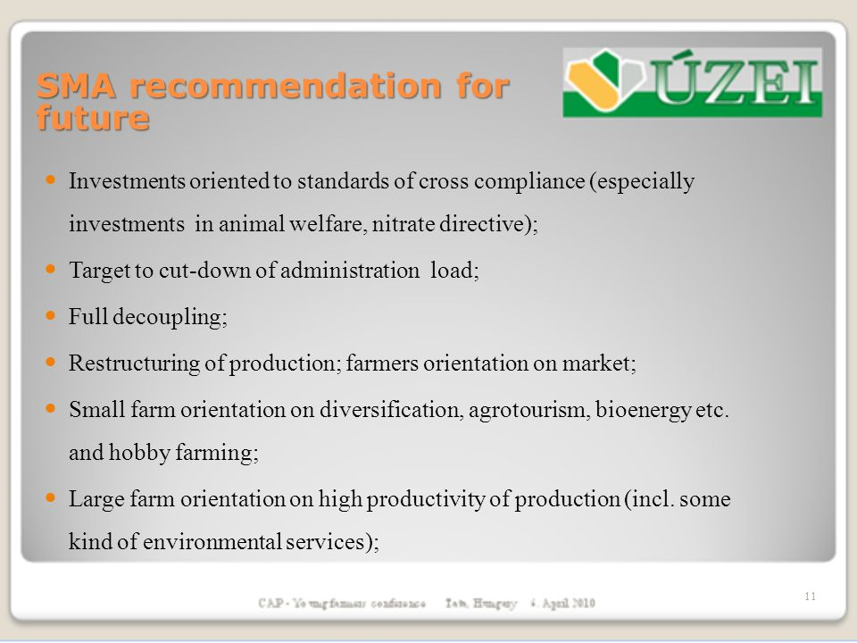 SMA recommendation for future Investments oriented to standards of cross compliance (especially investments in animal welfare, nitrate directive); Target to cut-down of administration load; Full decoupling; Restructuring of production; farmers orientation on market; Small farm orientation on diversification, agrotourism, bioenergy etc.