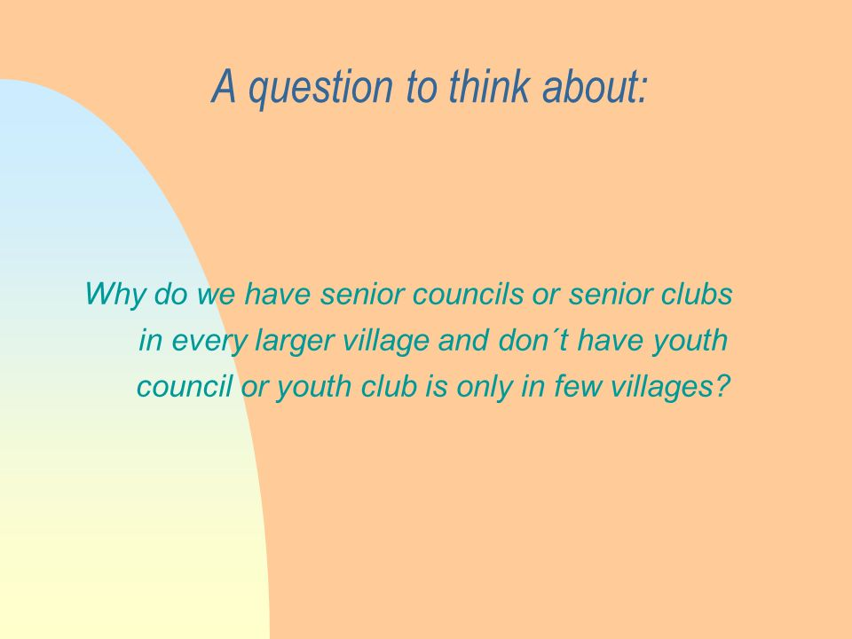 A question to think about: Why do we have senior councils or senior clubs in every larger village and don´t have youth council or youth club is only in few villages