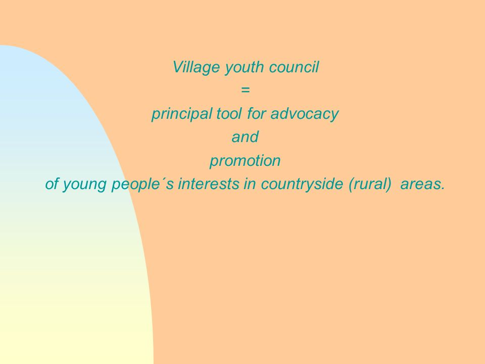 Village youth council = principal tool for advocacy and promotion of young people´s interests in countryside (rural) areas.