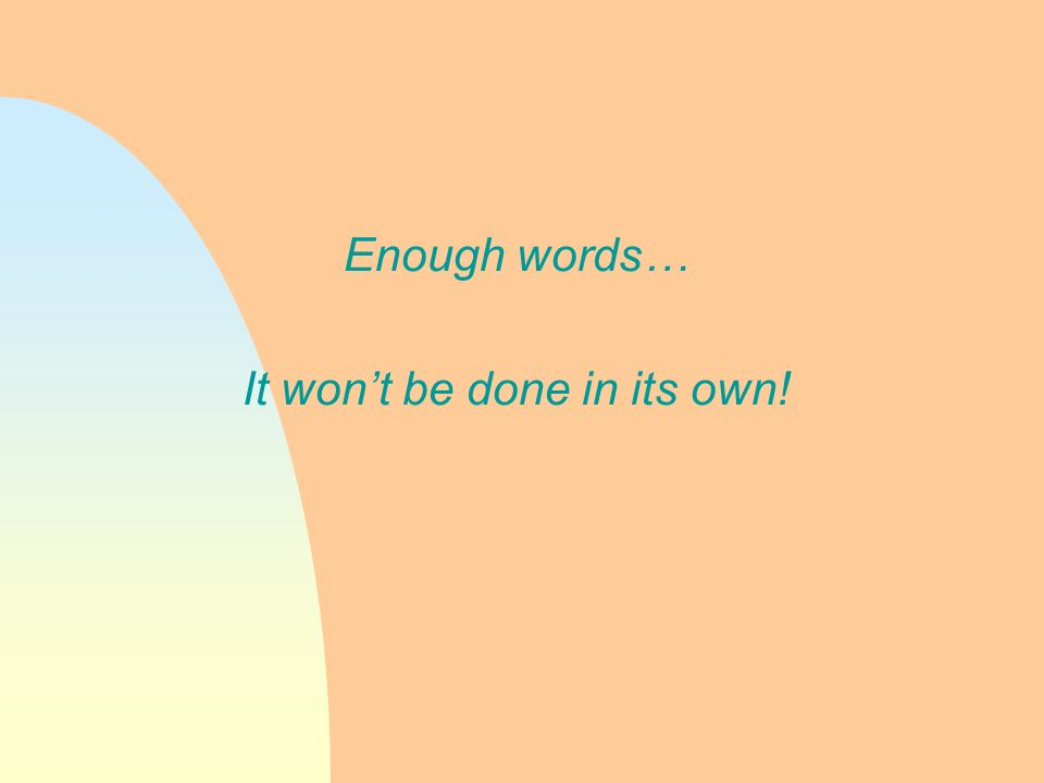 Enough words… It wont be done in its own!
