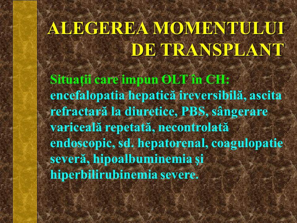 ALEGEREA MOMENTULUI DE TRANSPLANT Situaţii care impun OLT în CH: encefalopatia hepatică ireversibilă, ascita refractară la diuretice, PBS, sângerare v