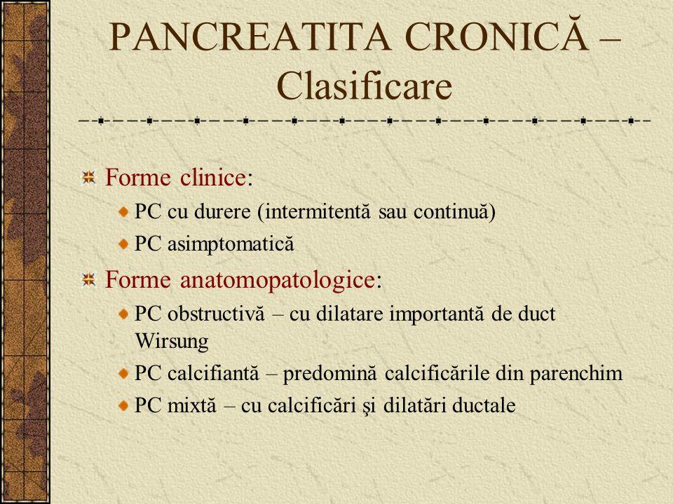 PANCREATITA CRONICĂ – Clasificare Forme clinice: PC cu durere (intermitentă sau continuă) PC asimptomatică Forme anatomopatologice: PC obstructivă – c