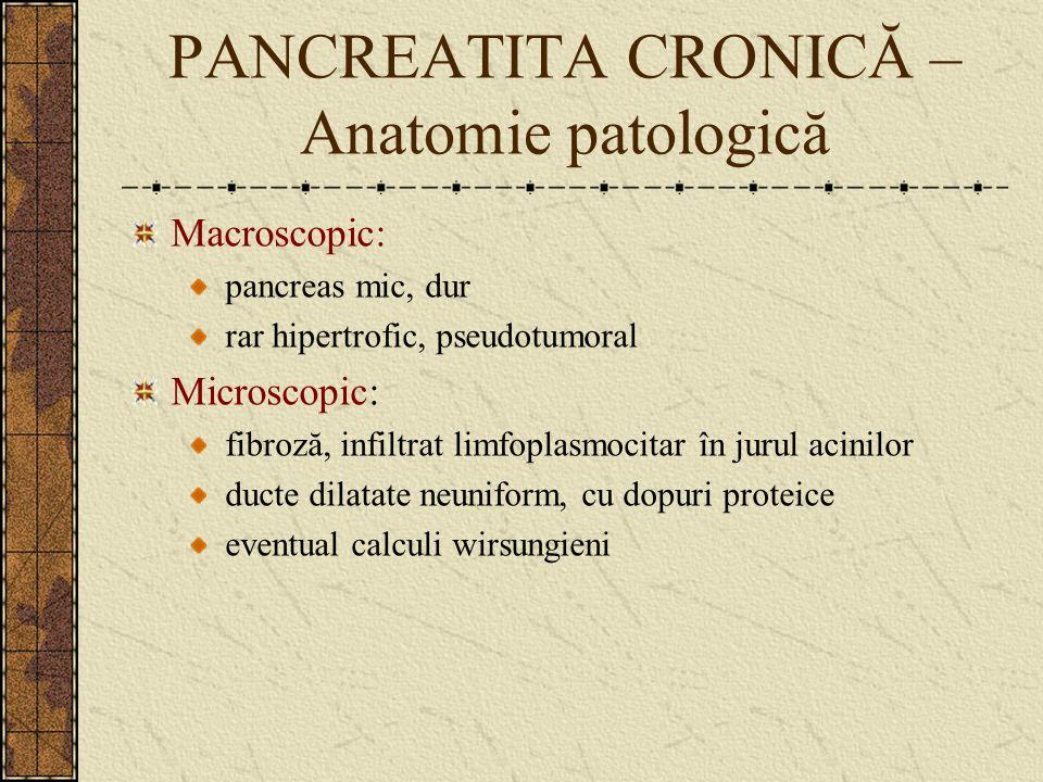 PANCREATITA CRONICĂ – Anatomie patologică Macroscopic: pancreas mic, dur rar hipertrofic, pseudotumoral Microscopic: fibroză, infiltrat limfoplasmocit
