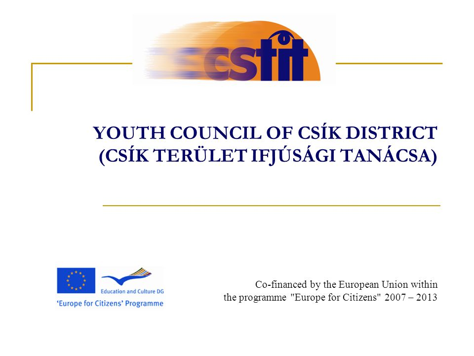 YOUTH COUNCIL OF CSÍK DISTRICT (CSÍK TERÜLET IFJÚSÁGI TANÁCSA) Co-financed by the European Union within the programme Europe for Citizens 2007 – 2013