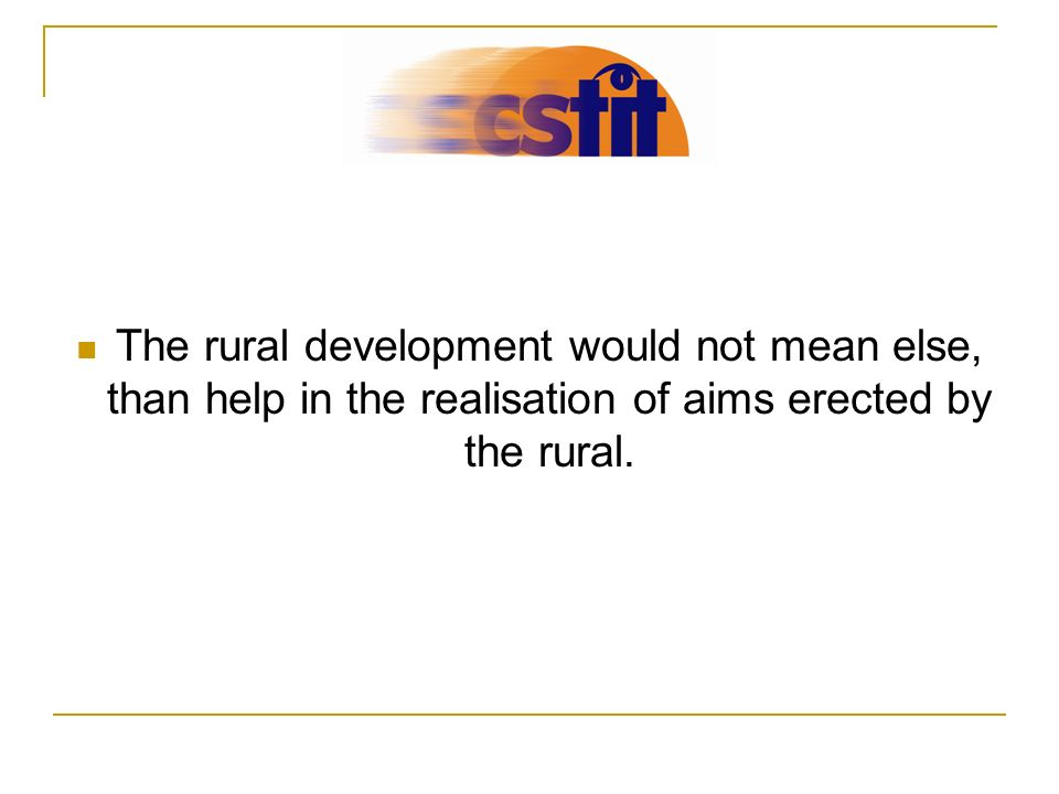 The rural development would not mean else, than help in the realisation of aims erected by the rural.