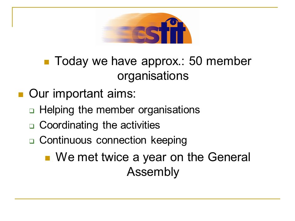 Today we have approx.: 50 member organisations Our important aims: Helping the member organisations Coordinating the activities Continuous connection