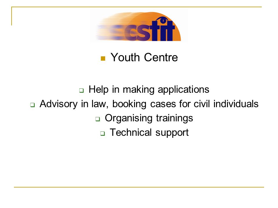 Youth Centre Help in making applications Advisory in law, booking cases for civil individuals Organising trainings Technical support
