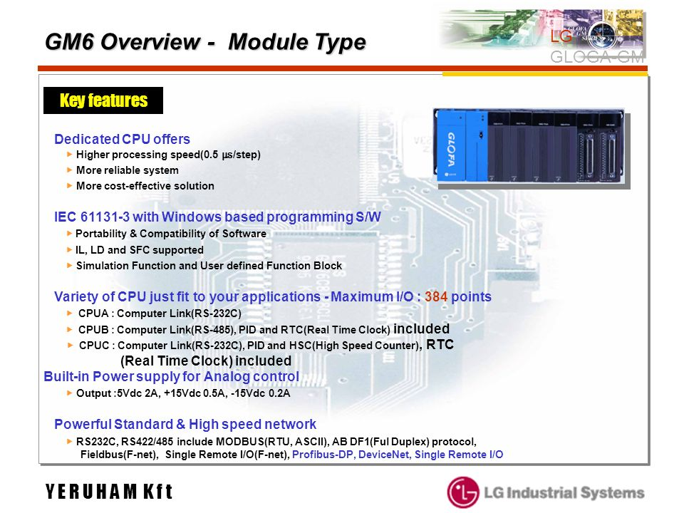 GM6 Overview - Module Type Key features LG GLOGA-GM Dedicated CPU offers Higher processing speed(0.5 /step) More reliable system More cost-effective s