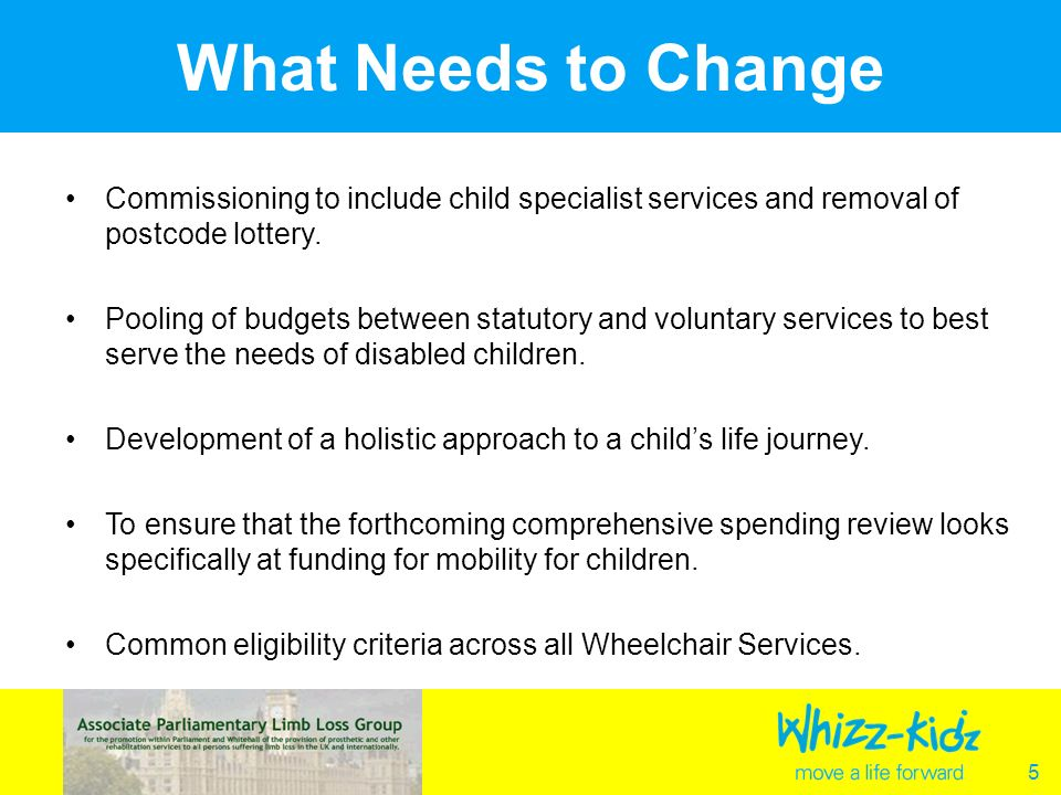 5 What Needs to Change Commissioning to include child specialist services and removal of postcode lottery.