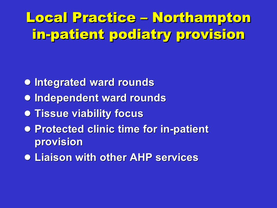 Local Practice – Northampton in-patient podiatry provision Integrated ward rounds Independent ward rounds Tissue viability focus Protected clinic time for in-patient provision Liaison with other AHP services Integrated ward rounds Independent ward rounds Tissue viability focus Protected clinic time for in-patient provision Liaison with other AHP services
