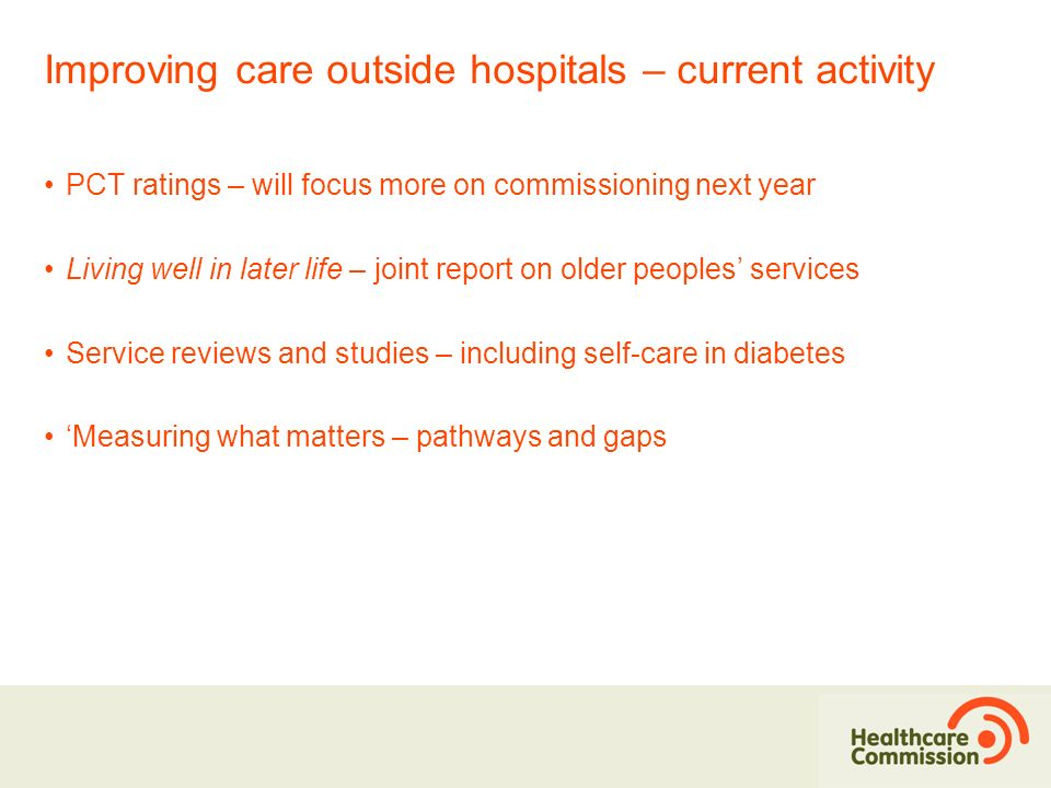 Improving care outside hospitals – current activity PCT ratings – will focus more on commissioning next year Living well in later life – joint report on older peoples services Service reviews and studies – including self-care in diabetes Measuring what matters – pathways and gaps