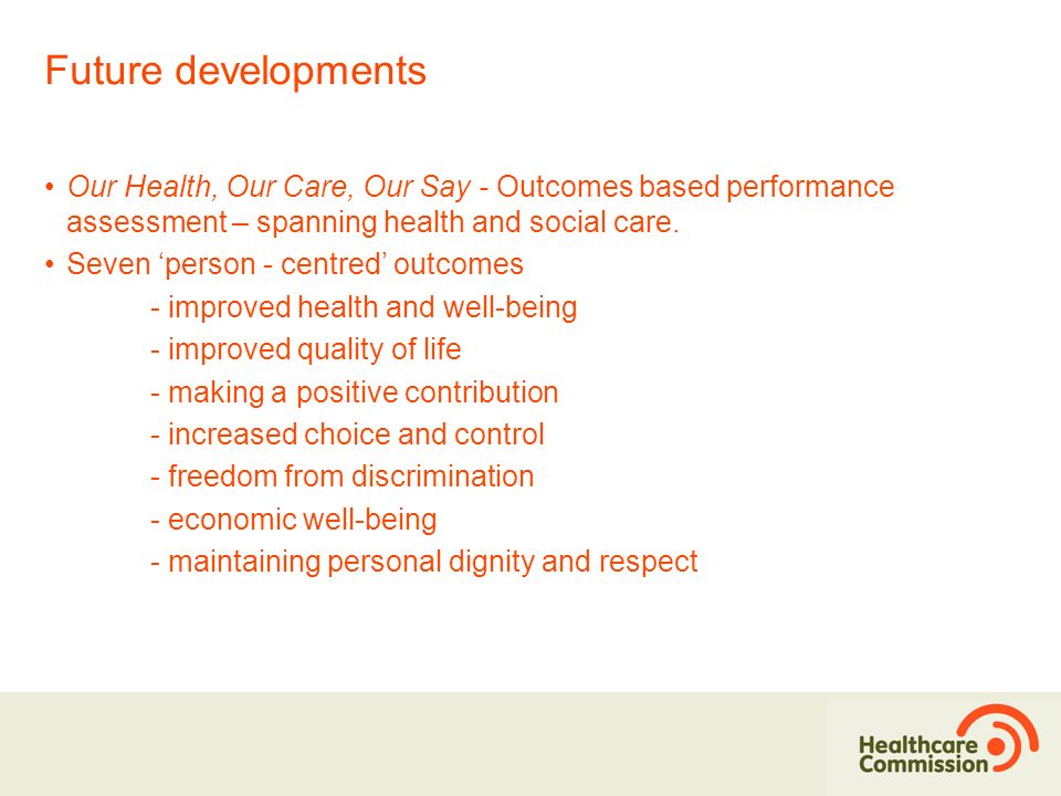 Future developments Our Health, Our Care, Our Say - Outcomes based performance assessment – spanning health and social care.