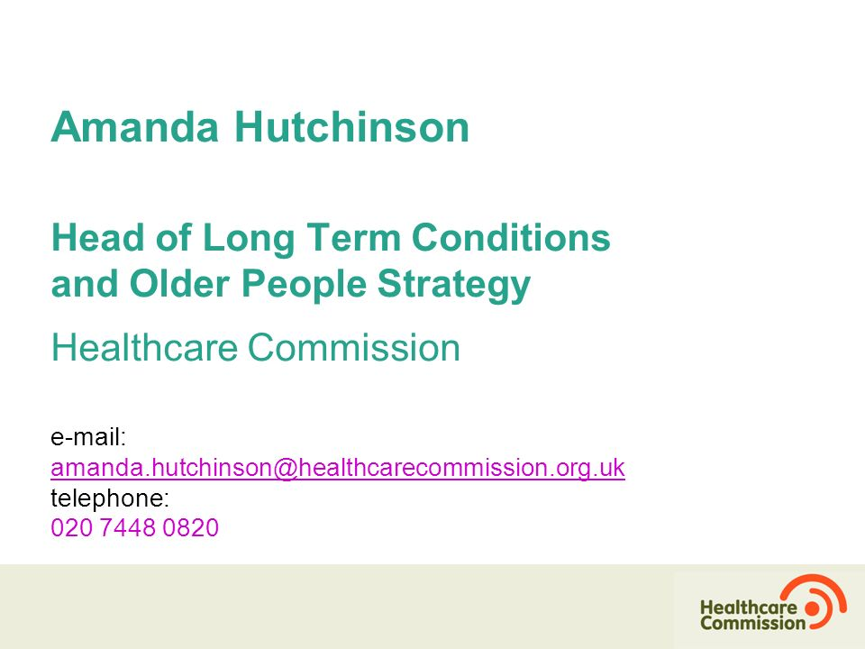 Amanda Hutchinson Head of Long Term Conditions and Older People Strategy Healthcare Commission e-mail: amanda.hutchinson@healthcarecommission.org.uk telephone: 020 7448 0820 amanda.hutchinson@healthcarecommission.org.uk Amanda H