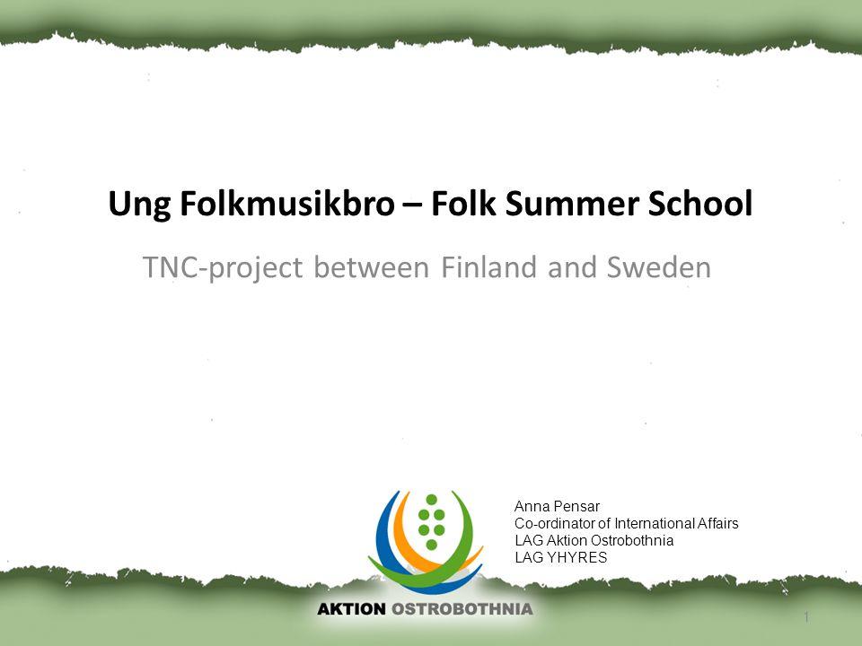 Ung Folkmusikbro – Folk Summer School TNC-project between Finland and Sweden 1 Anna Pensar Co-ordinator of International Affairs LAG Aktion Ostrobothn