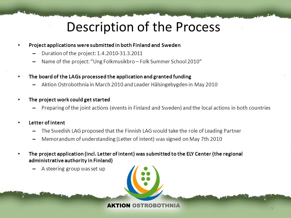 Project applications were submitted in both Finland and Sweden – Duration of the project: 1.4.2010-31.3.2011 – Name of the project: Ung Folkmusikbro – Folk Summer School 2010 The board of the LAGs processed the application and granted funding – Aktion Ostrobothnia in March 2010 and Leader Hälsingebygden in May 2010 The project work could get started – Preparing of the joint actions (events in Finland and Sweden) and the local actions in both countries Letter of intent – The Swedish LAG proposed that the Finnish LAG would take the role of Leading Partner – Memorandum of understanding (Letter of intent) was signed on May 7th 2010 The project application (incl.