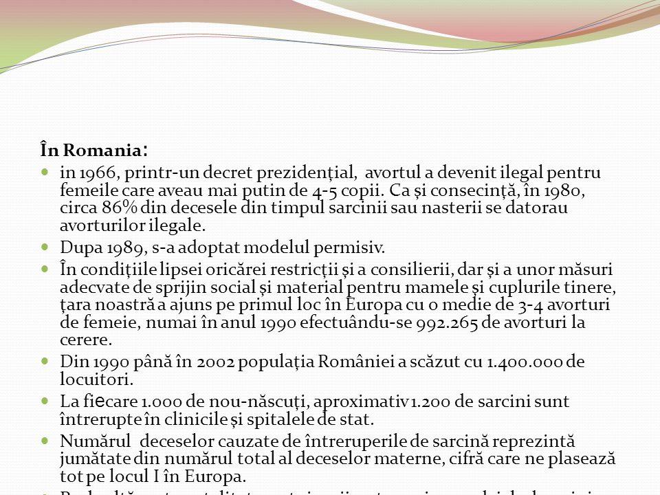 În Romania : in 1966, printr-un decret prezidenţial, avortul a devenit ilegal pentru femeile care aveau mai putin de 4-5 copii. Ca şi consecinţ ă, în