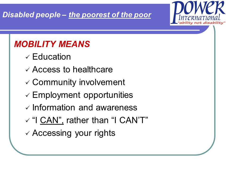 MOBILITY MEANS Education Access to healthcare Community involvement Employment opportunities Information and awareness I CAN, rather than I CANT Acces