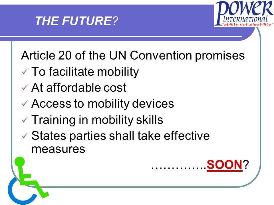 Article 20 of the UN Convention promises To facilitate mobility At affordable cost Access to mobility devices Training in mobility skills States parties shall take effective measures …………..SOON.