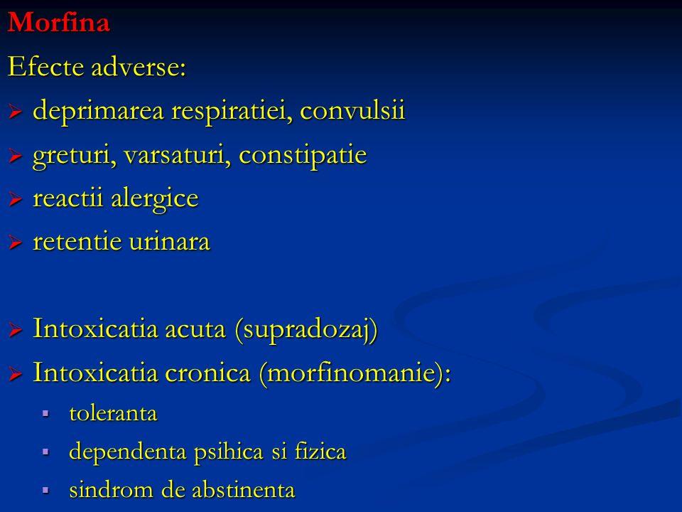 Morfina Efecte adverse: deprimarea respiratiei, convulsii deprimarea respiratiei, convulsii greturi, varsaturi, constipatie greturi, varsaturi, consti