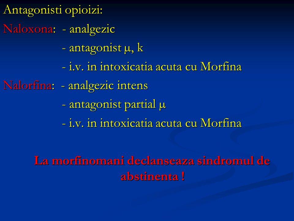 Antagonisti opioizi: Naloxona: - analgezic - antagonist µ, k - i.v. in intoxicatia acuta cu Morfina Nalorfina: - analgezic intens - antagonist partial